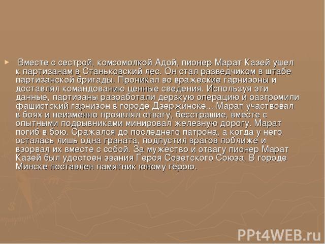 Вместе с сестрой, комсомолкой Адой, пионер Марат Казей ушел к партизанам в Станьковский лес. Он стал разведчиком в штабе партизанской бригады. Проникал во вражеские гарнизоны и доставлял командованию ценные сведения. Используя эти данные, партизаны …