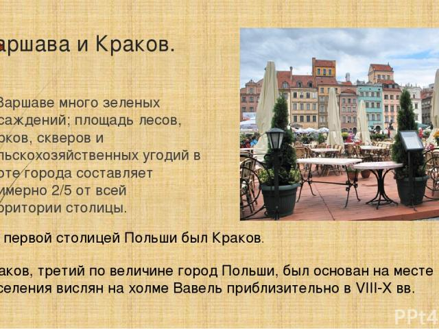 В Варшаве много зеленых насаждений; площадь лесов, парков, скверов и сельскохозяйственных угодий в черте города составляет примерно 2/5 от всей территории столицы. Но первой столицей Польши был Краков. Краков, третий по величине город Польши, был ос…