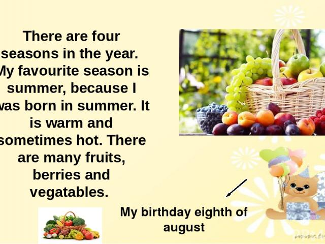 There are four seasons in the year. My favourite season is summer, because I was born in summer. It is warm and sometimes hot. There are many fruits, berries and vegatables. My birthday eighth of august