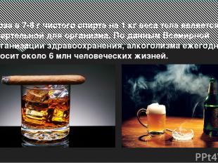 Доза в 7-8 г чистого спирта на 1 кг веса тела является смертельной для организма