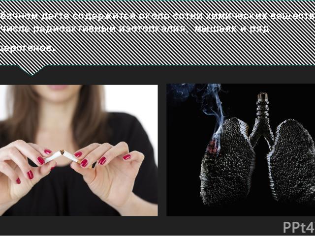 В табачном дегте содержится около сотни химических веществ, в том числе радиоактивный изотопкалия, мышьяк и ряд канцерогенов.