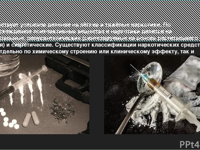 Существует условное деление на лёгкие и тяжёлые наркотики. По происхождению психоактивные вещества и наркотики делятся на растительные, полусинтетические (синтезируемые на основе растительного сырья) и синтетические. Существуют классификации наркоти…