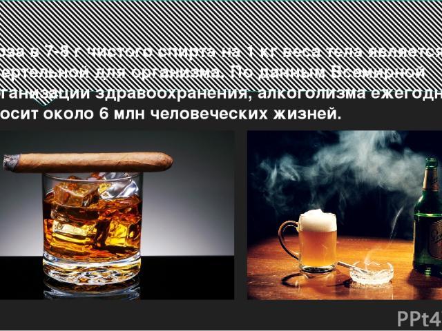 Доза в 7-8 г чистого спирта на 1 кг веса тела является смертельной для организма. По данным Всемирной организации здравоохранения, алкоголизма ежегодно уносит около 6 млн человеческих жизней.