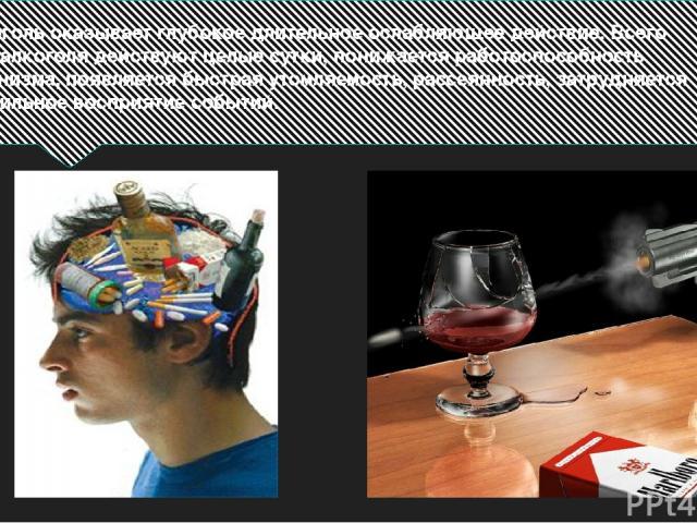 Алкоголь оказывает глубокое длительное ослабляющее действие. Всего 80 г алкоголя действуют целые сутки, понижается работоспособность организма, появляется быстрая утомляемость, рассеянность, затрудняется правильное восприятие событий.