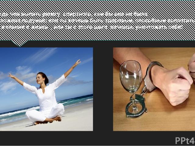 Прежде чем выпить рюмку спиртного, кем бы она ни была предложена,подумай: или ты хочешь быть здоровым, способным воплотить свои желания в жизнь , или ты с этого шага начнешь уничтожать себя!