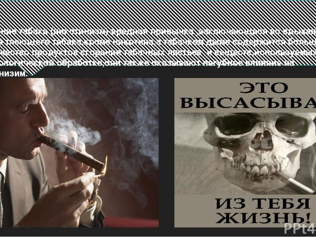 Курение табака (никотинизм)-вредная привычка ,заключающася во вдыхании дыма тлеющего табака,кроме никотина,а табачком дыме содержится большое количество продуктов сгорания табачных листьев и веществ,используемых при технологической обработке,они так…