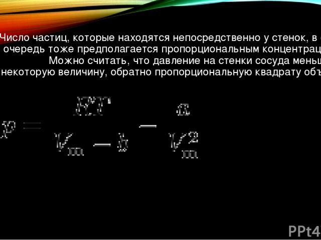 Число частиц, которые находятся непосредственно у стенок, в свою очередь тоже предполагается пропорциональным концентрации n. Можно считать, что давление на стенки сосуда меньше на некоторую величину, обратно пропорциональную квадрату объёма: