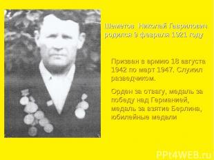 Шеметов Николай Гаврилович родился 9 февраля 1921 году Призван в армию 18 август