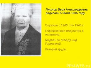Лисогор Вера Александровна родилась 5 Июля 1915 году Служила с 1943 г по 1945 г.