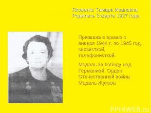 Яковенко Тамара Ивановна Родилась 8 марта 1927 года. Призвана в армию с января 1