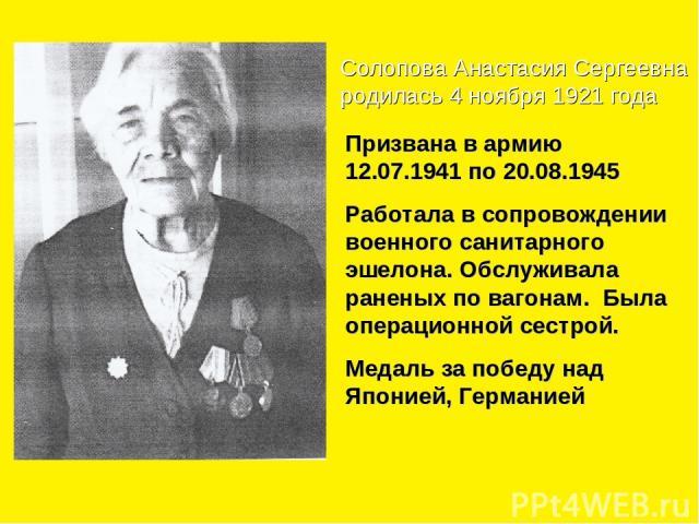 Солопова Анастасия Сергеевна родилась 4 ноября 1921 года Призвана в армию 12.07.1941 по 20.08.1945 Работала в сопровождении военного санитарного эшелона. Обслуживала раненых по вагонам. Была операционной сестрой. Медаль за победу над Японией, Германией