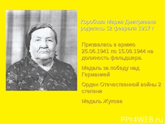 Коробова Мария Дмитриевна родилась 12 февраля 1917 г Призвалась в армию 25.06.1941 по 15.08.1944 на должность фельдшера. Медаль за победу над Германией Орден Отечественной войны 2 степени Медаль Жукова
