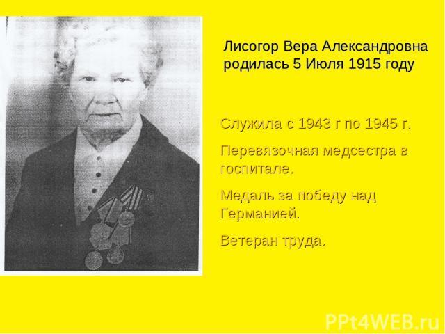 Лисогор Вера Александровна родилась 5 Июля 1915 году Служила с 1943 г по 1945 г. Перевязочная медсестра в госпитале. Медаль за победу над Германией. Ветеран труда.