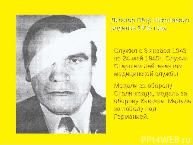 Лисогор Пётр Николаевич родился 1918 года Служил с 3 января 1943 по 24 май 1945г. Служил Старшим лейтенантом медицинской службы Медали за оборону Сталинграда, медаль за оборону Кавказа. Медаль за победу над Германией.