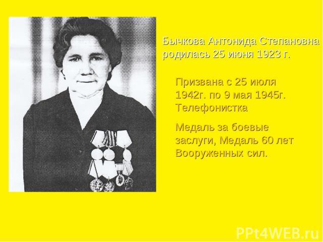 Бычкова Антонида Степановна родилась 25 июня 1923 г. Призвана с 25 июля 1942г. по 9 мая 1945г. Телефонистка Медаль за боевые заслуги, Медаль 60 лет Вооруженных сил.