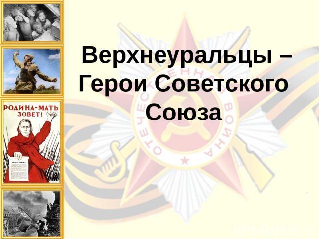 Верхнеуральцы – Герои Советского Союза