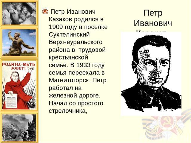 Петр Иванович Казаков Петр Иванович Казаков родился в 1909 году в поселке Сухтелинский Верхнеуральского района в трудовой крестьянской семье. В 1933 году семья переехала в Магнитогорск. Петр работал на железной дороге. Начал со простого стрелочника,