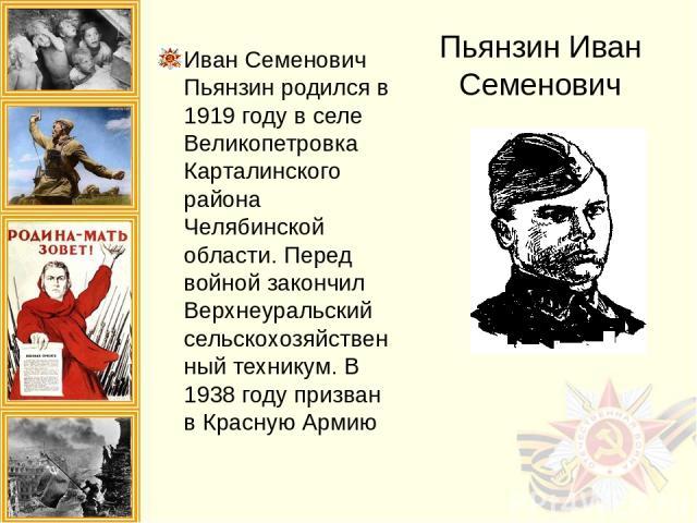 Пьянзин Иван Семенович Иван Семенович Пьянзин родился в 1919 году в селе Великопетровка Карталинского района Челябинской области. Перед войной закончил Верхнеуральский сельскохозяйственный техникум. В 1938 году призван в Красную Армию
