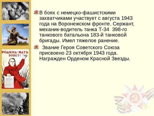 В боях с немецко-фашистскими захватчиками участвует с августа 1943 года на Воронежском фронте. Сержант, механик-водитель танка Т-34 398-го танкового батальона 183-й танковой бригады. Имел тяжелое ранение. Звание Героя Советского Союза присвоено 23 …