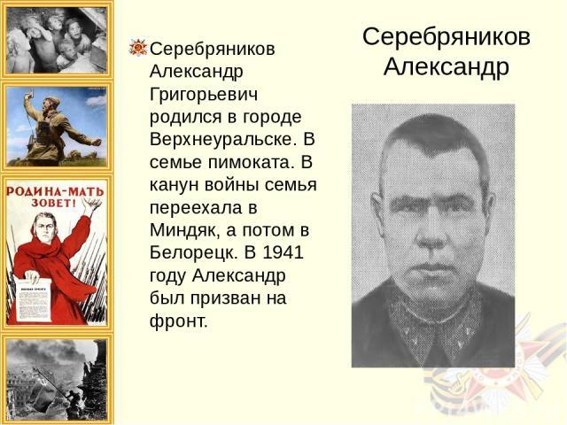Серебряников Александр Серебряников Александр Григорьевич родился в городе Верхнеуральске. В семье пимоката. В канун войны семья переехала в Миндяк, а потом в Белорецк. В 1941 году Александр был призван на фронт.