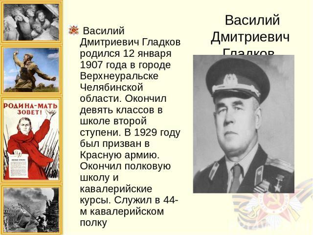 Василий Дмитриевич Гладков Василий Дмитриевич Гладков родился 12 января 1907 года в городе Верхнеуральске Челябинской области. Окончил девять классов в школе второй ступени. В 1929 году был призван в Красную армию. Окончил полковую школу и кавалерий…