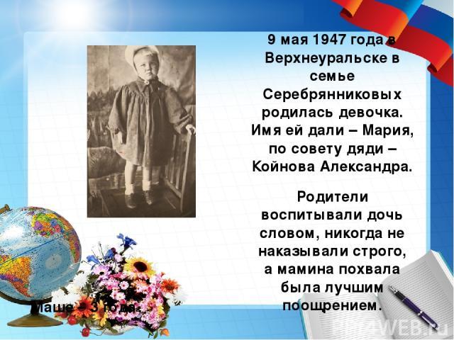 9 мая 1947 года в Верхнеуральске в семье Серебрянниковых родилась девочка. Имя ей дали – Мария, по совету дяди – Койнова Александра. Родители воспитывали дочь словом, никогда не наказывали строго, а мамина похвала была лучшим поощрением. Маше – 3 года