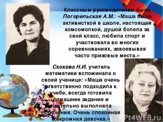 Классным руководителем была Погорельская А.М.: «Маша была активисткой в школе, настоящей комсомолкой, душой болела за свой класс, любила спорт и участвовала во многих соревнованиях, завоевывая часто призовые места.» Скокова Н.И. учитель математики в…