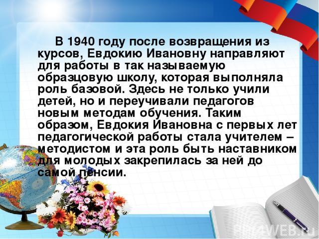 В 1940 году после возвращения из курсов, Евдокию Ивановну направляют для работы в так называемую образцовую школу, которая выполняла роль базовой. Здесь не только учили детей, но и переучивали педагогов новым методам обучения. Таким образом, Евдокия…