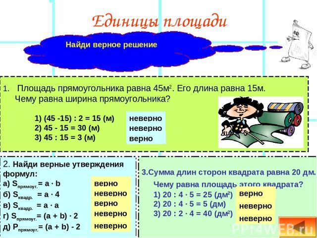 Единицы площади Площадь прямоугольника равна 45м2. Его длина равна 15м. Чему равна ширина прямоугольника? Найди верное решение 1) (45 -15) : 2 = 15 (м) проверь 2) 45 - 15 = 30 (м) проверь 3) 45 : 15 = 3 (м) проверь 2. Найди верные утверждения формул…