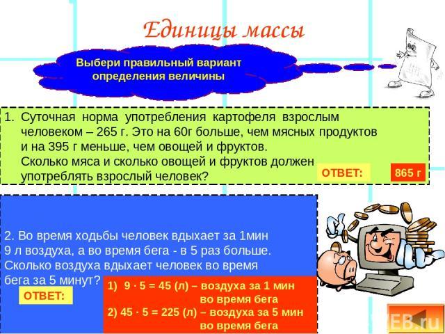 Единицы массы Суточная норма употребления картофеля взрослым человеком – 265 г. Это на 60г больше, чем мясных продуктов и на 395 г меньше, чем овощей и фруктов. Сколько мяса и сколько овощей и фруктов должен употреблять взрослый человек? 2. Во время…