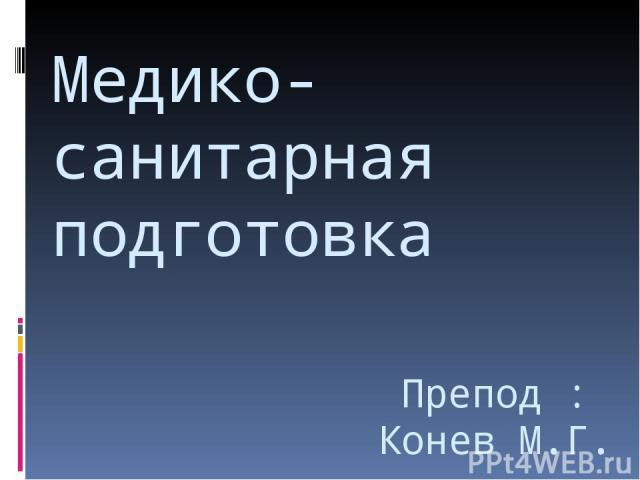 Медико-санитарная подготовка Препод : Конев М.Г.