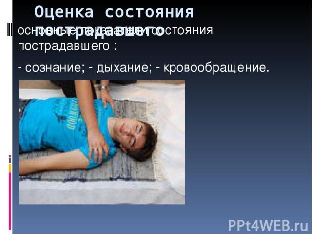 Оценка состояния пострадавшего основные показатели состояния пострадавшего : - сознание; - дыхание; - кровообращение.  Для оценки сознания.