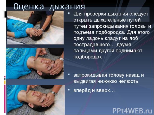 Для проверки дыхания следует открыть дыхательные путей путем запрокидывания головы и подъема подбородка. Для этого одну ладонь кладут на лоб пострадавшего… двумя пальцами другой поднимают подбородок запрокидывая голову назад и выдвигая нижнюю челюст…