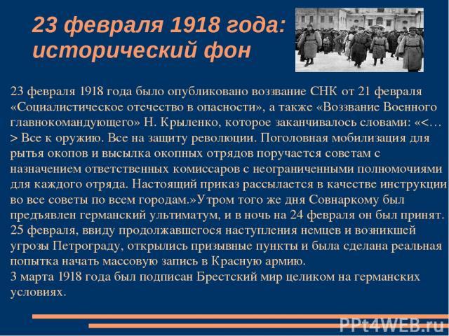23 февраля 1918 года: исторический фон 23 февраля 1918 года было опубликовано воззвание СНК от 21 февраля «Социалистическое отечество в опасности», а также «Воззвание Военного главнокомандующего» Н. Крыленко, которое заканчивалось словами: « Все к о…