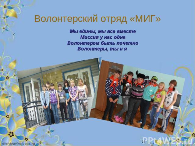 Волонтерский отряд «МИГ» Мы едины, мы все вместе Миссия у нас одна Волонтером быть почетно Волонтеры, ты и я