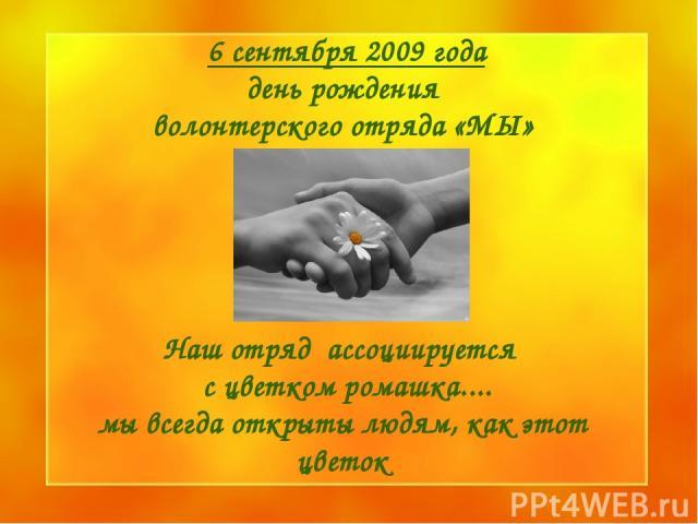 6 сентября 2009 года день рождения волонтерского отряда «МЫ»  Наш отряд ассоциируется с цветком ромашка.... мы всегда открыты людям, как этот цветок