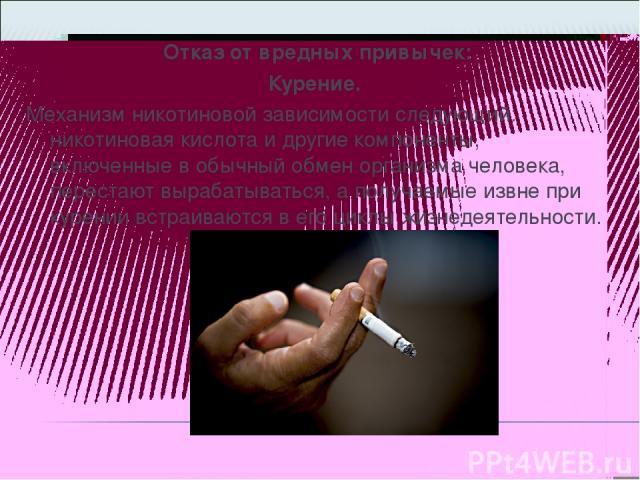 Отказ от вредных привычек: Курение. Механизм никотиновой зависимости следующий: никотиновая кислота и другие компоненты, включенные в обычный обмен организма человека, перестают вырабатываться, а получаемые извне при курении встраиваются в его циклы…