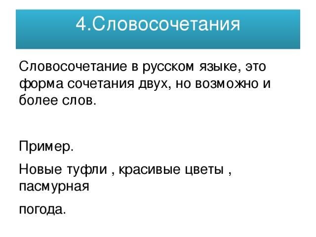 4.Словосочетания Словосочетание в русском языке, это форма сочетания двух, но возможно и более слов. Пример. Новые туфли , красивые цветы , пасмурная погода.
