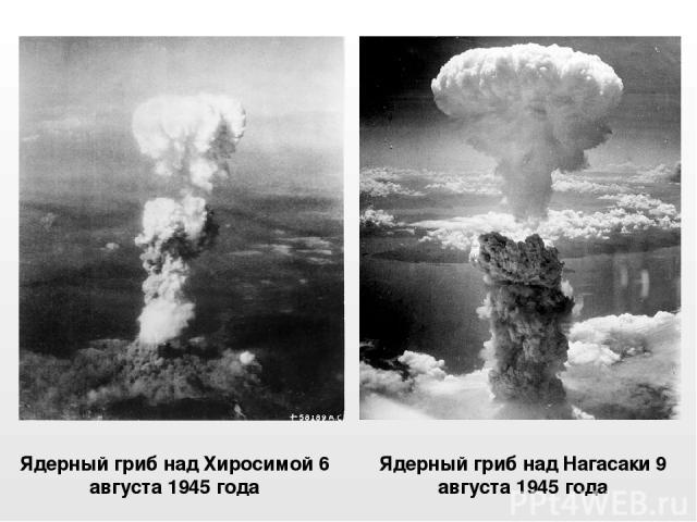 Ядерный гриб над Хиросимой 6 августа 1945 года Ядерный грибнадНагасаки 9 августа1945 года