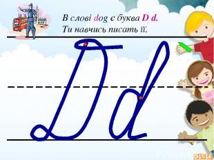 В слові dog є буква D d. Ти навчись писать її.