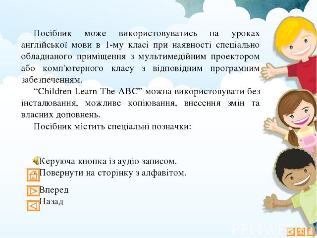 """Посібник може використовуватись на уроках англійської мови в 1-му класі при наявності спеціально обладнаного приміщення з мультимедійним проектором або комп'ютерного класу з відповідним програмним забезпеченням. """"Children Learn The ABC"""" можна викори…"""