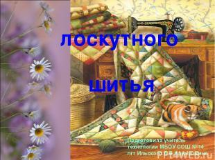 ТЕХНОЛОГИЯ лоскутного шитья Подготовила учитель технологии МБОУ СОШ №14 пгт Ильс