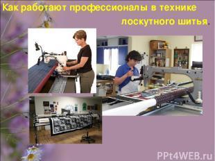 Как работают профессионалы в технике лоскутного шитья.
