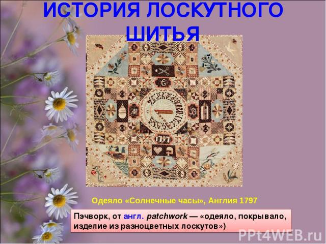 Одеяло «Солнечные часы», Англия 1797 Пэчворк, от англ.patchwork— «одеяло, покрывало, изделие из разноцветных лоскутов») ИСТОРИЯ ЛОСКУТНОГО ШИТЬЯ