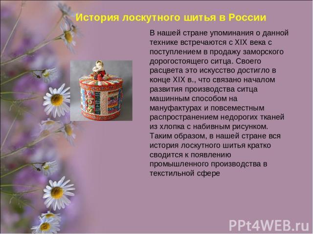 История лоскутного шитья в России В нашей стране упоминания о данной технике встречаются с XIX века с поступлением в продажу заморского дорогостоящего ситца. Своего расцвета это искусство достигло в конце XIX в., что связано началом развития произво…