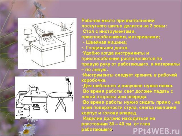 Рабочее место при выполнении лоскутного шитья делится на 3 зоны: Стол с инструментами, приспособлениями, материалами; - Швейная машина; - Гладильная доска. Удобно когда инструменты и приспособления располагаются по правую руку от работающего, а мате…