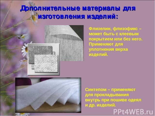 Дополнительные материалы для изготовления изделий: Флизелин, флизофикс – может быть с клеевым покрытием или без него. Применяют для уплотнения верха изделий. Синтепом – применяют для прокладывания внутрь при пошиве одеял и др. изделий.