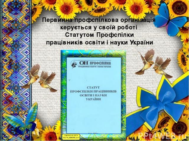 Первинна профспілкова організація керується у своїй роботі Статутом Профспілки працівників освіти і науки України