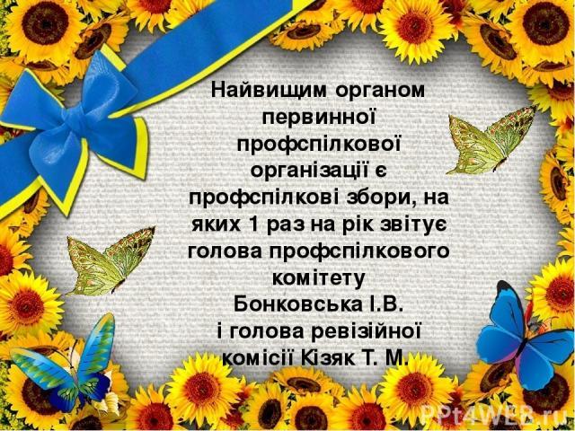 Найвищим органом первинної профспілкової організації є профспілкові збори, на яких 1 раз на рік звітує голова профспілкового комітету Бонковська І.В. і голова ревізійної комісії Кізяк Т. М.