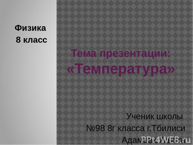 Тема презентации: «Температура» Физика 8 класс Ученик школы №98 8г класса г.Тбилиси Адамова Ашота